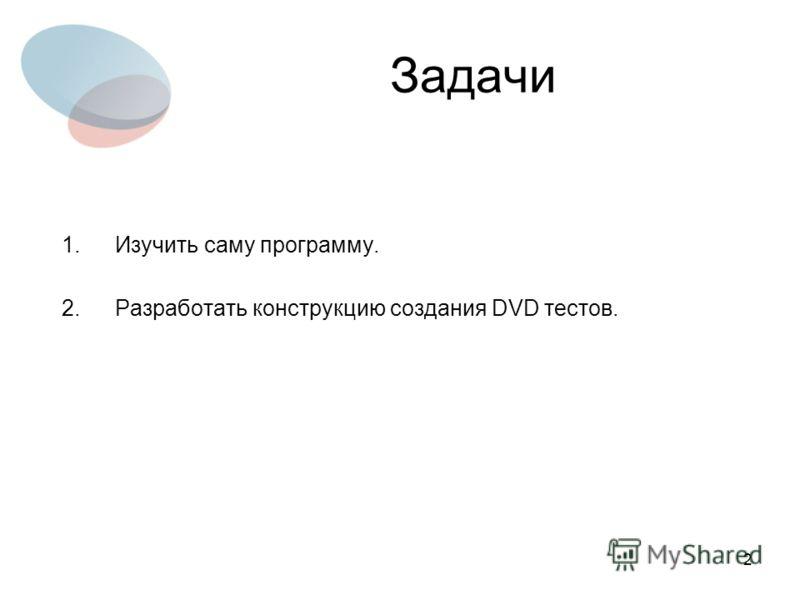 2 Задачи 1.Изучить саму программу. 2.Разработать конструкцию создания DVD тестов.