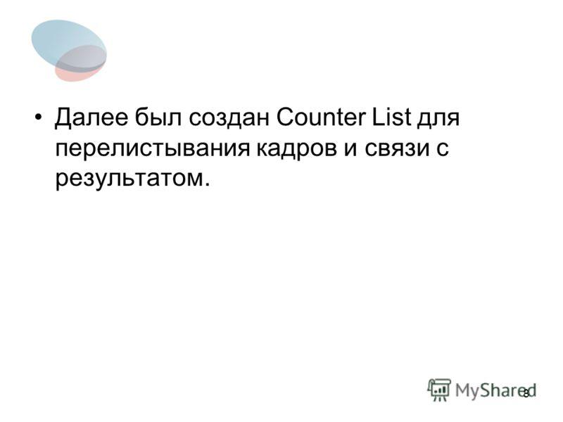 8 Далее был создан Counter List для перелистывания кадров и связи с результатом.