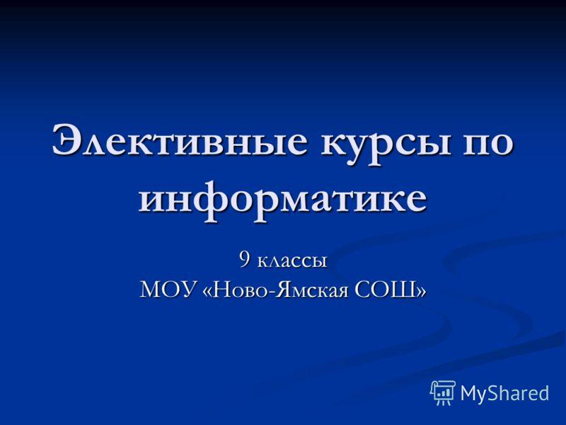 Элективные курсы по информатике 9 классы МОУ «Ново-Ямская СОШ»