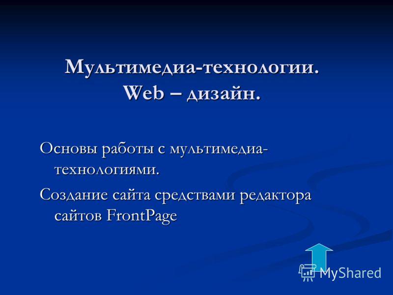 Мультимедиа-технологии. Web – дизайн. Основы работы с мультимедиа- технологиями. Создание сайта средствами редактора сайтов FrontPage