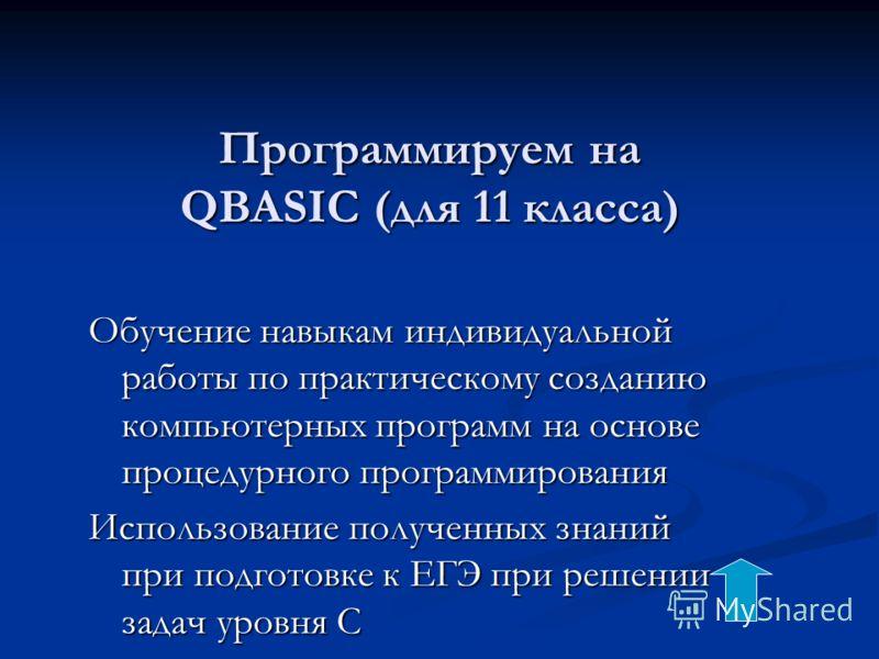 Программируем на QBASIC (для 11 класса) Обучение навыкам индивидуальной работы по практическому созданию компьютерных программ на основе процедурного программирования Использование полученных знаний при подготовке к ЕГЭ при решении задач уровня С