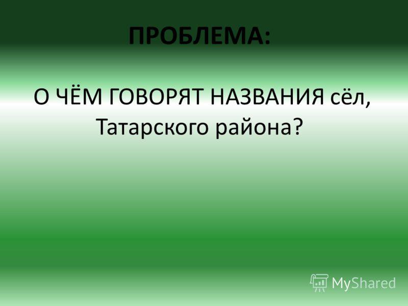 ПРОБЛЕМА: О ЧЁМ ГОВОРЯТ НАЗВАНИЯ сёл, Татарского района?