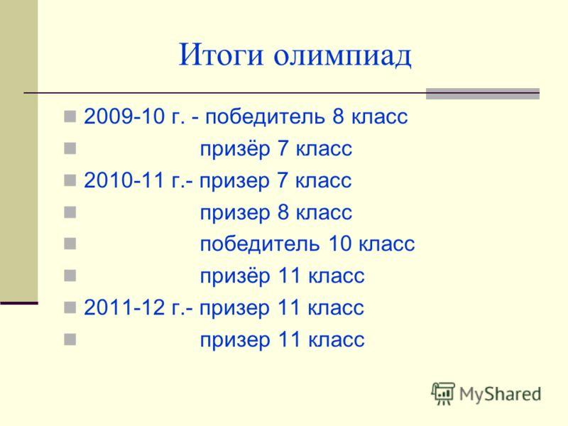 2009-10 г. - победитель 8 класс призёр 7 класс 2010-11 г.- призер 7 класс призер 8 класс победитель 10 класс призёр 11 класс 2011-12 г.- призер 11 класс призер 11 класс Итоги олимпиад