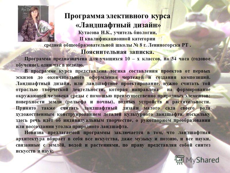 Программа элективного курса «Ландшафтный дизайн» Кутасова Н.К., учитель биологии, II квалификационной категории средней общеобразовательной школы 8 г. Лениногорска РТ. Пояснительная записка. Программа предназначена для учащихся 10 – х классов, на 34