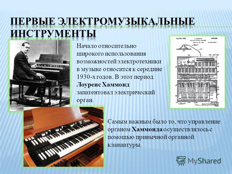Самым важным было то, что управление органом Хаммонда осуществлялось с помощью привычной органной клавиатуры. Начало относительно широкого использования возможностей электротехники в музыке относится к середине 1930-х годов. В этот период Лоуренс Хам