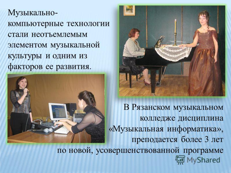 Музыкально- компьютерные технологии стали неотъемлемым элементом музыкальной культуры и одним из факторов ее развития. В Рязанском музыкальном колледже дисциплина «Музыкальная информатика», преподается более 3 лет по новой, усовершенствованной програ