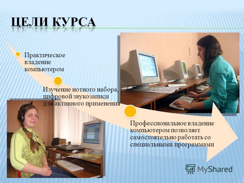 Практическое владение компьютером Изучение нотного набора, цифровой звукозаписи для активного применения Профессиональное владение компьютером позволяет самостоятельно работать со специальными программами