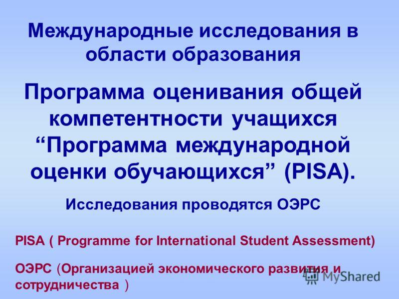 Международные исследования в области образования Программа оценивания общей компетентности учащихся Программа международной оценки обучающихся (PISA). Исследования проводятся ОЭРС PISA ( Programme for International Student Assessment) ОЭРС (Организац