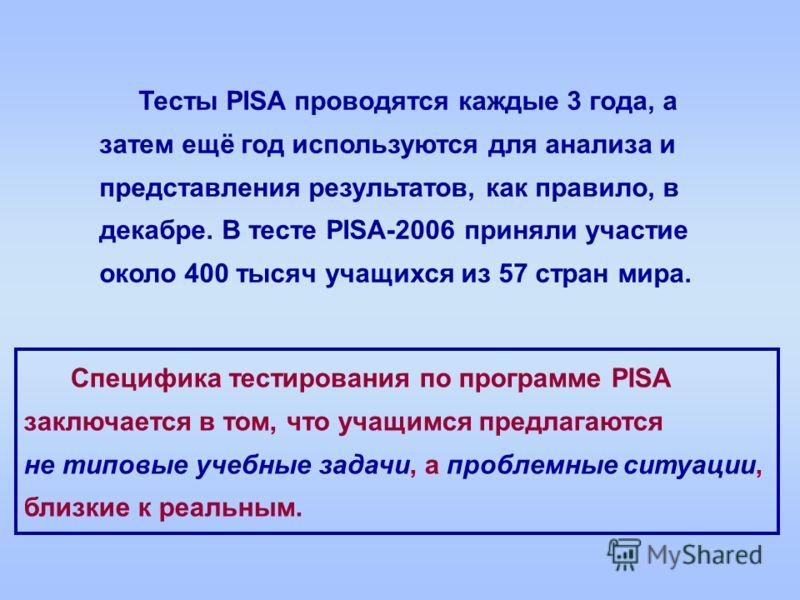 Тесты PISA проводятся каждые 3 года, а затем ещё год используются для анализа и представления результатов, как правило, в декабре. В тесте PISA-2006 приняли участие около 400 тысяч учащихся из 57 стран мира. Специфика тестирования по программе PISA з