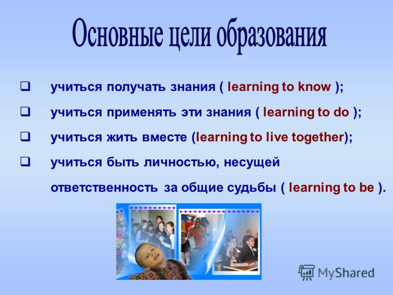 учиться получать знания ( learning to know ); учиться применять эти знания ( learning to do ); учиться жить вместе (learning to live together); учиться быть личностью, несущей ответственность за общие судьбы ( learning to be ).