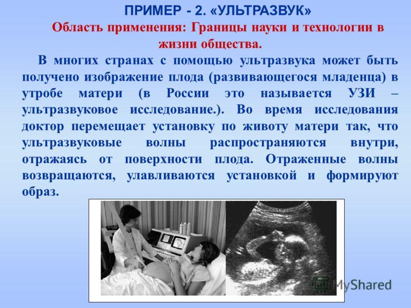 ПРИМЕР - 2. «УЛЬТРАЗВУК» Область применения: Границы науки и технологии в жизни общества. В многих странах с помощью ультразвука может быть получено изображение плода (развивающегося младенца) в утробе матери (в России это называется УЗИ – ультразвук