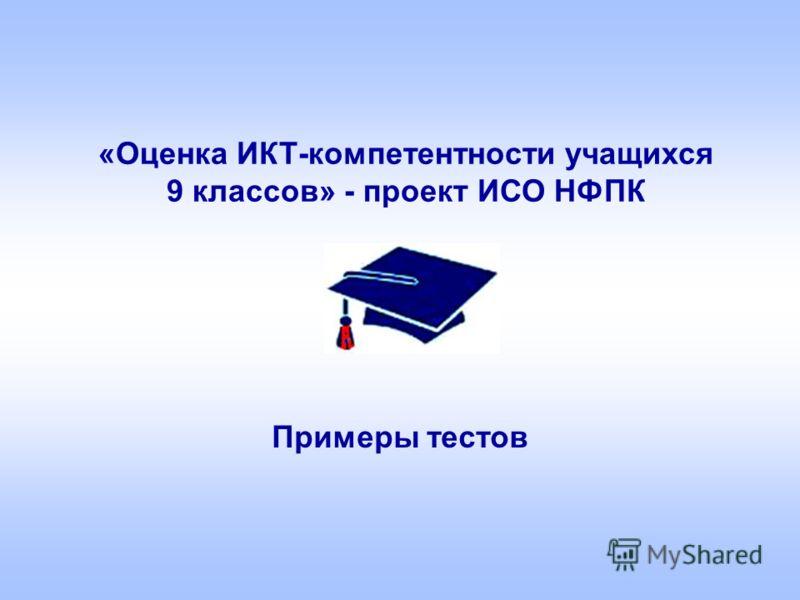 «Оценка ИКТ-компетентности учащихся 9 классов» - проект ИСО НФПК Примеры тестов