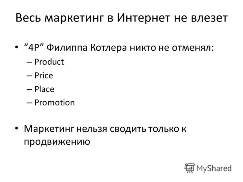 Весь маркетинг в Интернет не влезет 4P Филиппа Котлера никто не отменял: – Product – Price – Place – Promotion Маркетинг нельзя сводить только к продвижению