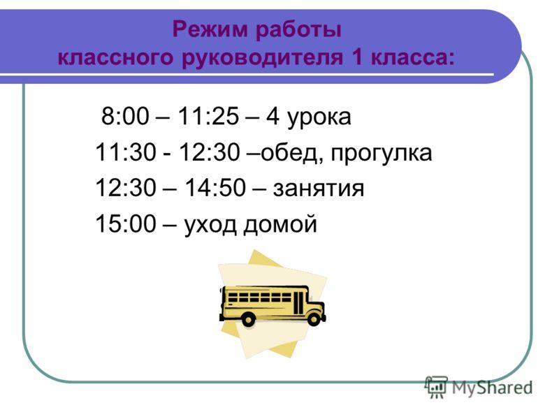 Режим работы классного руководителя 1 класса: 8:00 – 11:25 – 4 урока 11:30 - 12:30 –обед, прогулка 12:30 – 14:50 – занятия 15:00 – уход домой