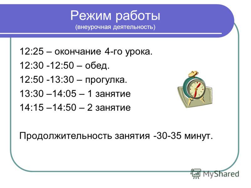 Режим работы (внеурочная деятельность) 12:25 – окончание 4-го урока. 12:30 -12:50 – обед. 12:50 -13:30 – прогулка. 13:30 –14:05 – 1 занятие 14:15 –14:50 – 2 занятие Продолжительность занятия -30-35 минут.