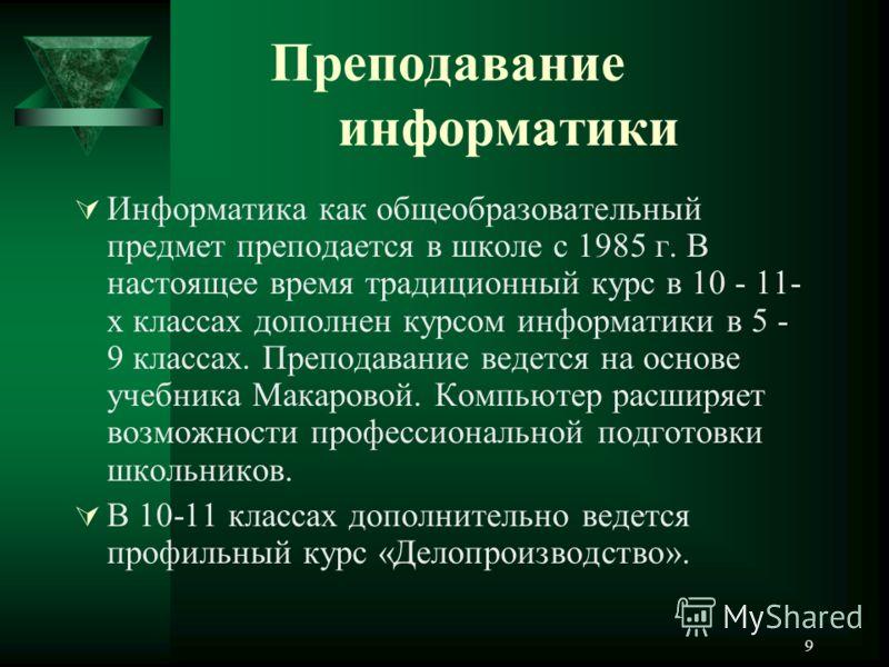 9 Преподавание информатики Информатика как общеобразовательный предмет преподается в школе с 1985 г. В настоящее время традиционный курс в 10 - 11- х классах дополнен курсом информатики в 5 - 9 классах. Преподавание ведется на основе учебника Макаров