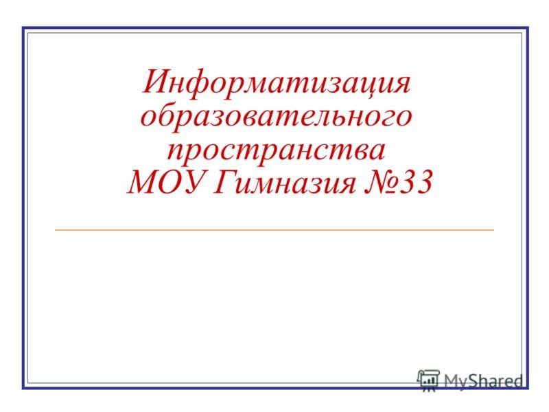 Информатизация образовательного пространства МОУ Гимназия 33