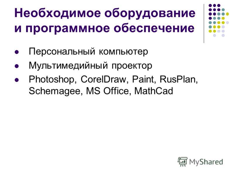 Необходимое оборудование и программное обеспечение Персональный компьютер Мультимедийный проектор Photoshop, CorelDraw, Paint, RusPlan, Schemagee, MS Office, MathCad
