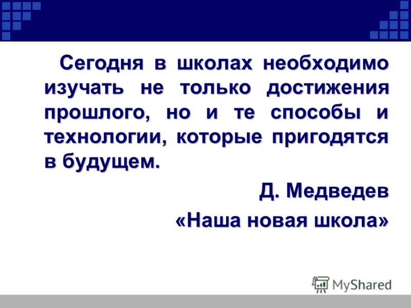 Сегодня в школах необходимо изучать не только достижения прошлого, но и те способы и технологии, которые пригодятся в будущем. Д. Медведев Д. Медведев «Наша новая школа»