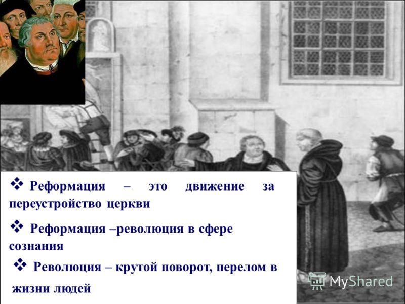Реформация – это движение за переустройство церкви Реформация –революция в сфере сознания Революция – крутой поворот, перелом в жизни людей