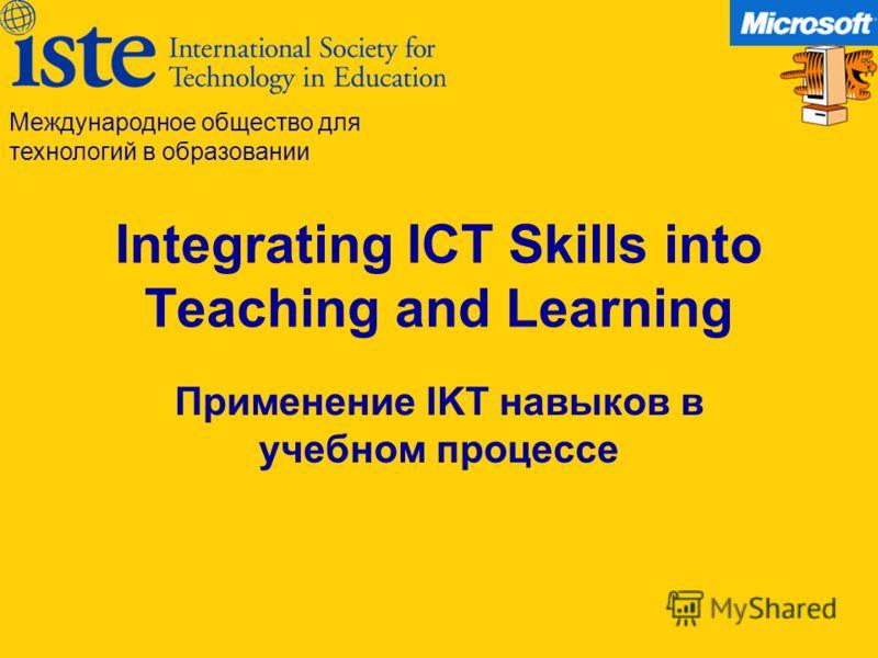 Integrating ICT Skills into Teaching and Learning Применение IKT навыков в учебном процессе Международное общество для технологий в образовании