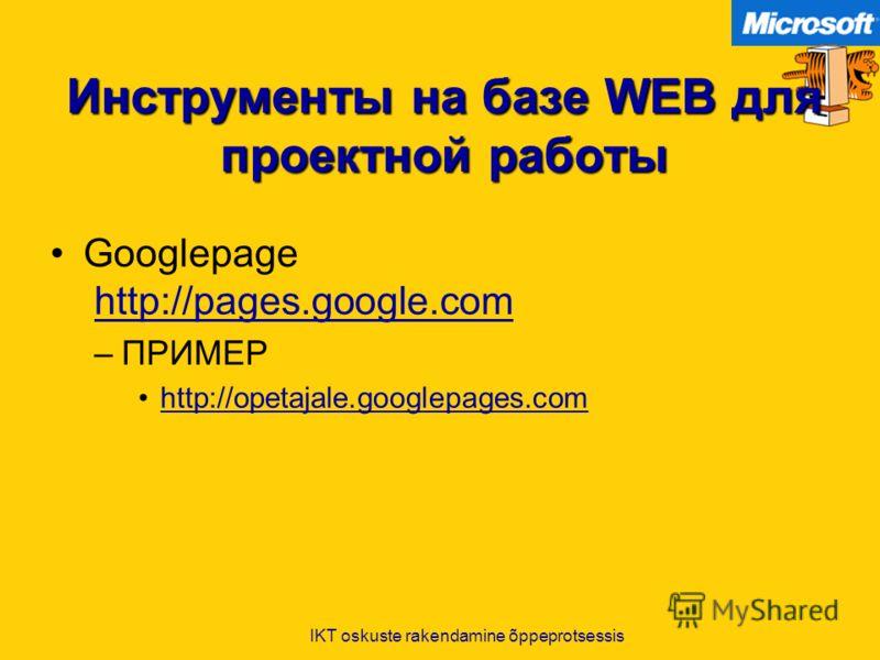 IKT oskuste rakendamine õppeprotsessis Инструменты на базе WEB для проектной работы Googlepage http://pages.google.comhttp://pages.google.com –ПРИМЕР http://opetajale.googlepages.com