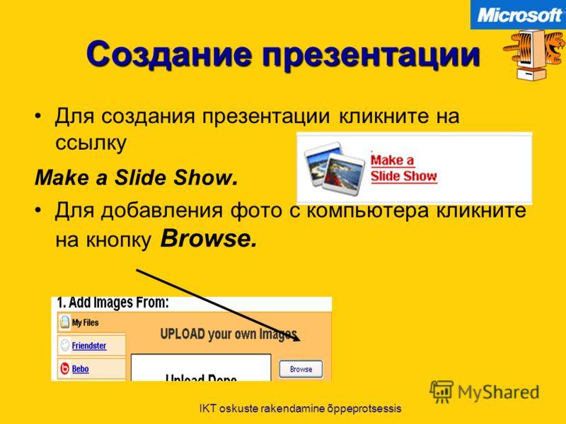 IKT oskuste rakendamine õppeprotsessis Создание презентации Для создания презентации кликните на ссылку Make a Slide Show. Для добавления фото с компьютера кликните на кнопку Browse.