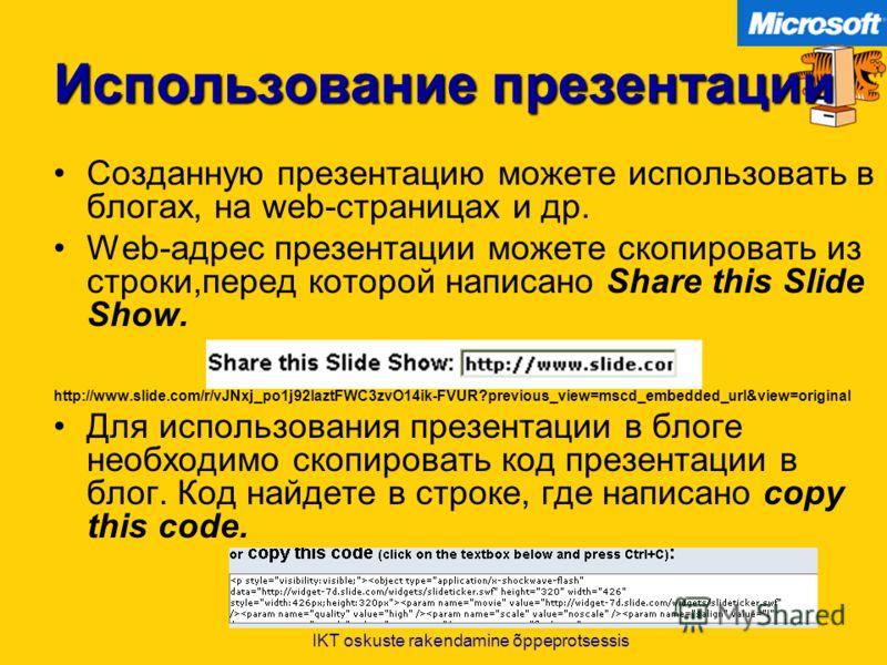 IKT oskuste rakendamine õppeprotsessis Использование презентации Созданную презентацию можете использовать в блогах, на web-страницах и др. Web-адрес презентации можете скопировать из строки,перед которой написано Share this Slide Show. http://www.sl