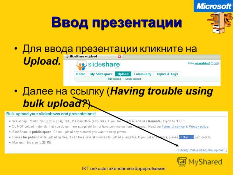 IKT oskuste rakendamine õppeprotsessis Ввод презентации Для ввода презентации кликните на Upload. Далее на ссылку (Having trouble using bulk upload?).
