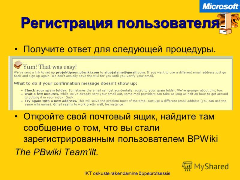 IKT oskuste rakendamine õppeprotsessis Регистрация пользователя Получите ответ для следующей процедуры. Откройте свой почтовый ящик, найдите там сообщение о том, что вы стали зарегистрированным пользователем BPWiki The PBwiki Teamilt.