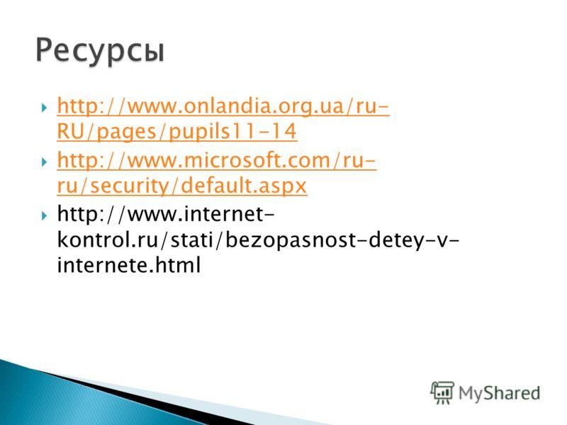 http://www.onlandia.org.ua/ru- RU/pages/pupils11-14 http://www.onlandia.org.ua/ru- RU/pages/pupils11-14 http://www.microsoft.com/ru- ru/security/default.aspx http://www.microsoft.com/ru- ru/security/default.aspx http://www.internet- kontrol.ru/stati/