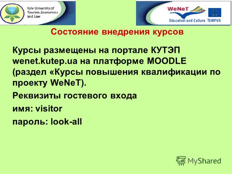 Состояние внедрения курсов Курсы размещены на портале КУТЭП wenet.kutep.ua на платформе MOODLE (раздел «Курсы повышения квалификации по проекту WeNeT). Реквизиты гостевого входа имя: visitor пароль: look-all