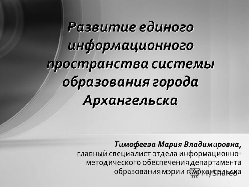 Тимофеева Мария Владимировна, главный специалист отдела информационно- методического обеспечения департамента образования мэрии г.Архангельска Развитие единого информационного пространства системы образования города Архангельска