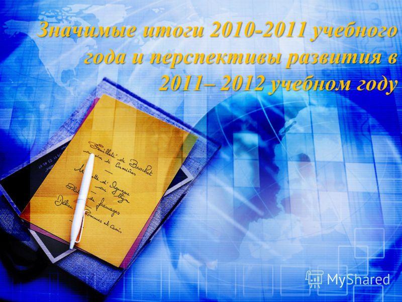 Значимые итоги 2010-2011 учебного года и перспективы развития в 2011– 2012 учебном году