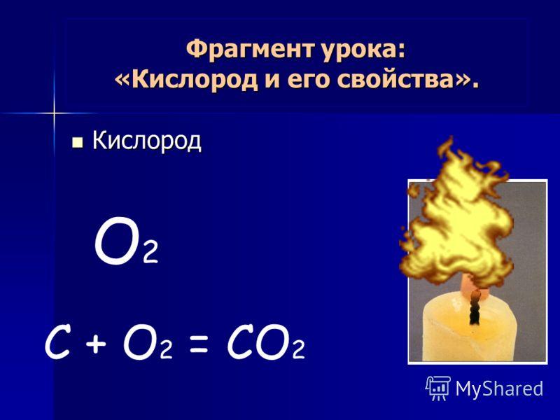 Фрагмент урока: «Кислород и его свойства». Кислород Кислород O 2 С + O 2 = CO 2