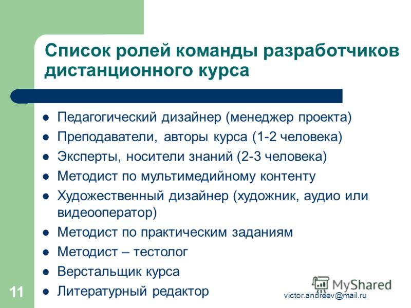 victor.andreev@mail.ru 11 Список ролей команды разработчиков дистанционного курса Педагогический дизайнер (менеджер проекта) Преподаватели, авторы курса (1-2 человека) Эксперты, носители знаний (2-3 человека) Методист по мультимедийному контенту Худо