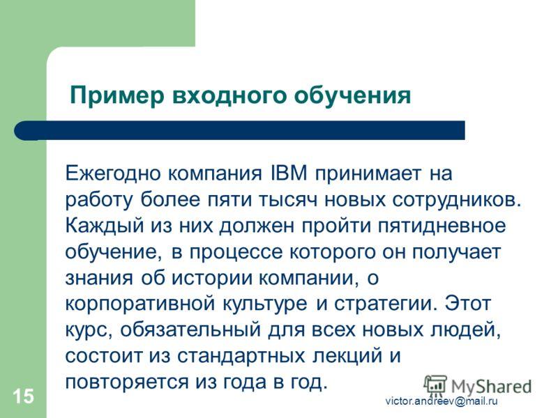 victor.andreev@mail.ru 15 Пример входного обучения Ежегодно компания IBM принимает на работу более пяти тысяч новых сотрудников. Каждый из них должен пройти пятидневное обучение, в процессе которого он получает знания об истории компании, о корпорати