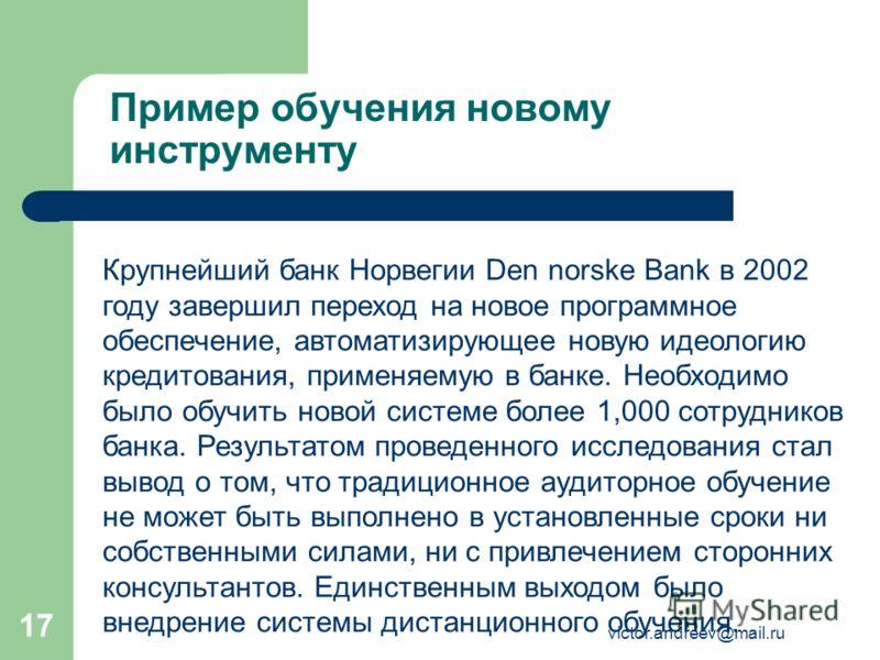 victor.andreev@mail.ru 17 Пример обучения новому инструменту Крупнейший банк Норвегии Den norske Bank в 2002 году завершил переход на новое программное обеспечение, автоматизирующее новую идеологию кредитования, применяемую в банке. Необходимо было о
