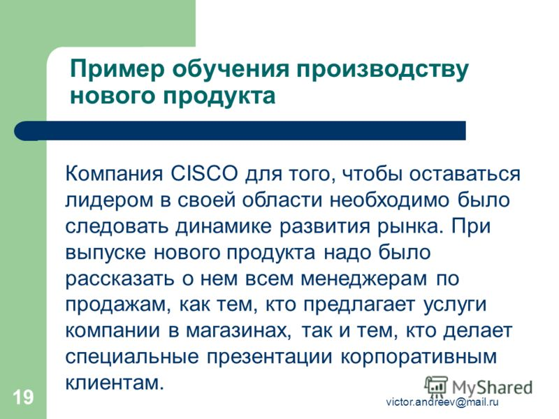 victor.andreev@mail.ru 19 Пример обучения производству нового продукта Компания CISCO для того, чтобы оставаться лидером в своей области необходимо было следовать динамике развития рынка. При выпуске нового продукта надо было рассказать о нем всем ме