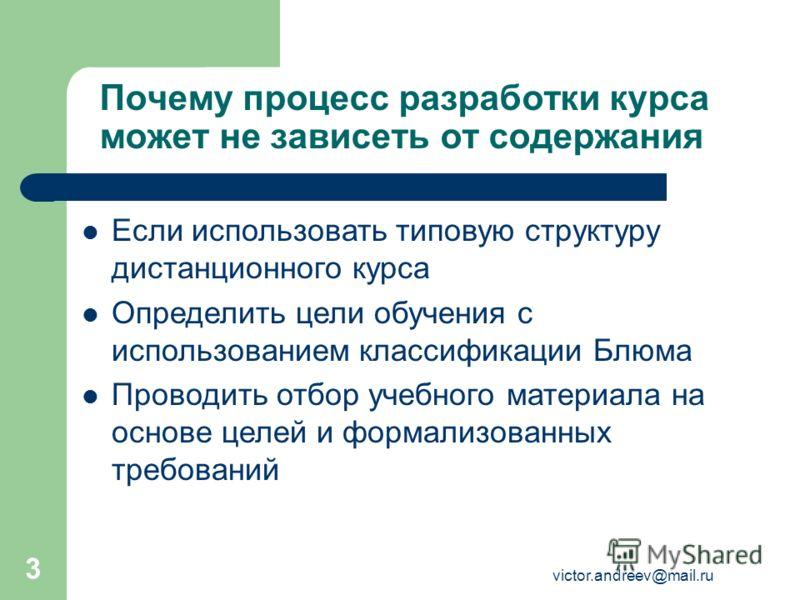 victor.andreev@mail.ru 3 Почему процесс разработки курса может не зависеть от содержания Если использовать типовую структуру дистанционного курса Определить цели обучения с использованием классификации Блюма Проводить отбор учебного материала на осно