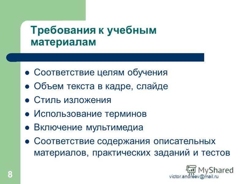 victor.andreev@mail.ru 8 Требования к учебным материалам Соответствие целям обучения Объем текста в кадре, слайде Стиль изложения Использование терминов Включение мультимедиа Соответствие содержания описательных материалов, практических заданий и тес