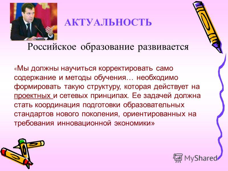 АКТУАЛЬНОСТЬ Российское образование развивается « Мы должны научиться корректировать само содержание и методы обучения… необходимо формировать такую структуру, которая действует на проектных и сетевых принципах. Ее задачей должна стать координация по