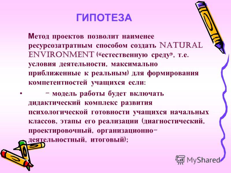 ГИПОТЕЗА Метод проектов позволит наименее ресурсозатратным способом создать natural environment (« естественную среду », т. е. условия деятельности, максимально приближенные к реальным ) для формирования компетентностей учащихся если : - модель работ