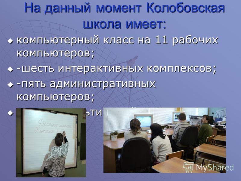 На данный момент Колобовская школа имеет: компьютерный класс на 11 рабочих компьютеров; компьютерный класс на 11 рабочих компьютеров; -шесть интерактивных комплексов; -шесть интерактивных комплексов; -пять административных компьютеров; -пять админист