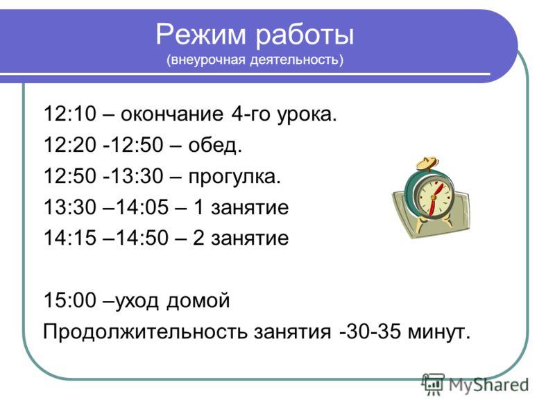 Режим работы (внеурочная деятельность) 12:10 – окончание 4-го урока. 12:20 -12:50 – обед. 12:50 -13:30 – прогулка. 13:30 –14:05 – 1 занятие 14:15 –14:50 – 2 занятие 15:00 –уход домой Продолжительность занятия -30-35 минут.