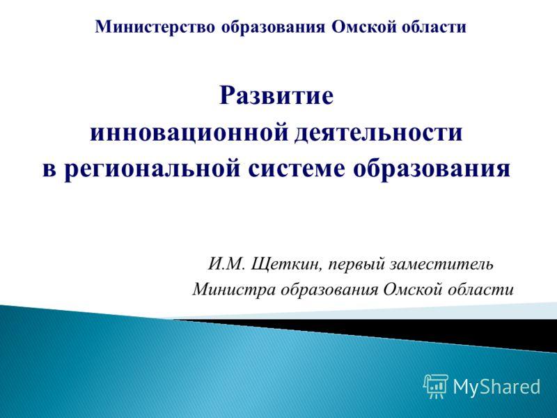 Развитие инновационной деятельности в региональной системе образования Министерство образования Омской области И.М. Щеткин, первый заместитель Министра образования Омской области