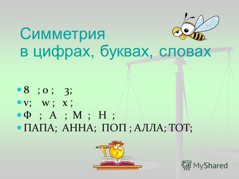 Симметрия в цифрах, буквах, словах 8 ; 0 ; 3; v; w ; х ; Ф ; А ; М ; Н ; ПАПА; АННА; ПОП ; АЛЛА; ТОТ;