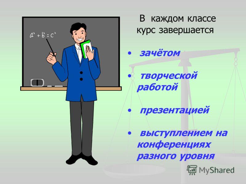 В каждом классе курс завершается зачётом творческой работой презентацией выступлением на конференциях разного уровня