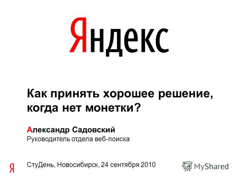 Как принять хорошее решение, когда нет монетки? Александр Садовский Руководитель отдела веб-поиска Сту День, Новосибирск, 24 сентября 2010