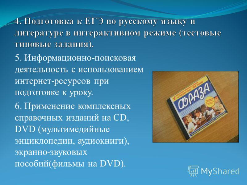 5. Информационно-поисковая деятельность с использованием интернет-ресурсов при подготовке к уроку. 6. Применение комплексных справочных изданий на CD, DVD (мультимедийные энциклопедии, аудиокниги), экранно-звуковых пособий(фильмы на DVD).